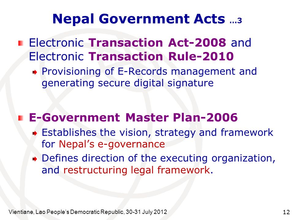 Vientiane, Lao Peoples Democratic Republic, July Nepal Government Acts …3 Electronic Transaction Act-2008 and Electronic Transaction Rule-2010 Provisioning of E-Records management and generating secure digital signature E-Government Master Plan-2006 Establishes the vision, strategy and framework for Nepals e-governance Defines direction of the executing organization, and restructuring legal framework.