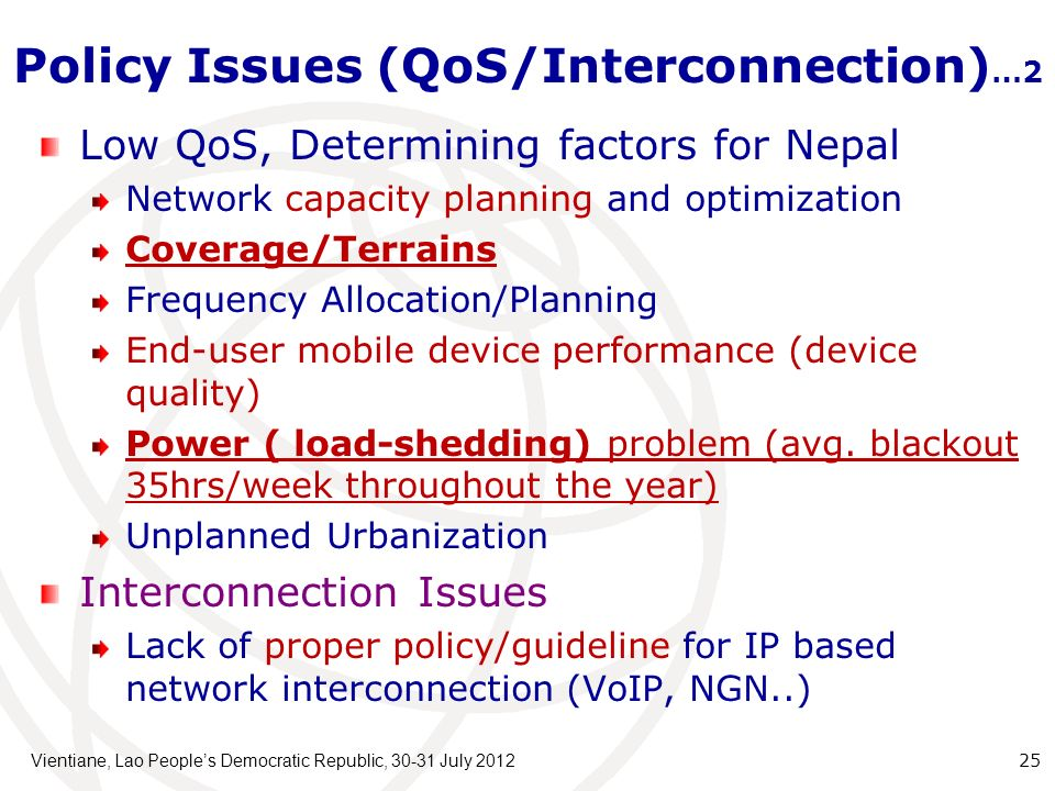 Policy Issues (QoS/Interconnection) …2 Vientiane, Lao Peoples Democratic Republic, July Low QoS, Determining factors for Nepal Network capacity planning and optimization Coverage/Terrains Frequency Allocation/Planning End-user mobile device performance (device quality) Power ( load-shedding) problem (avg.