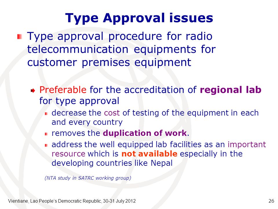 Type Approval issues Vientiane, Lao Peoples Democratic Republic, July Type approval procedure for radio telecommunication equipments for customer premises equipment Preferable for the accreditation of regional lab for type approval decrease the cost of testing of the equipment in each and every country removes the duplication of work.