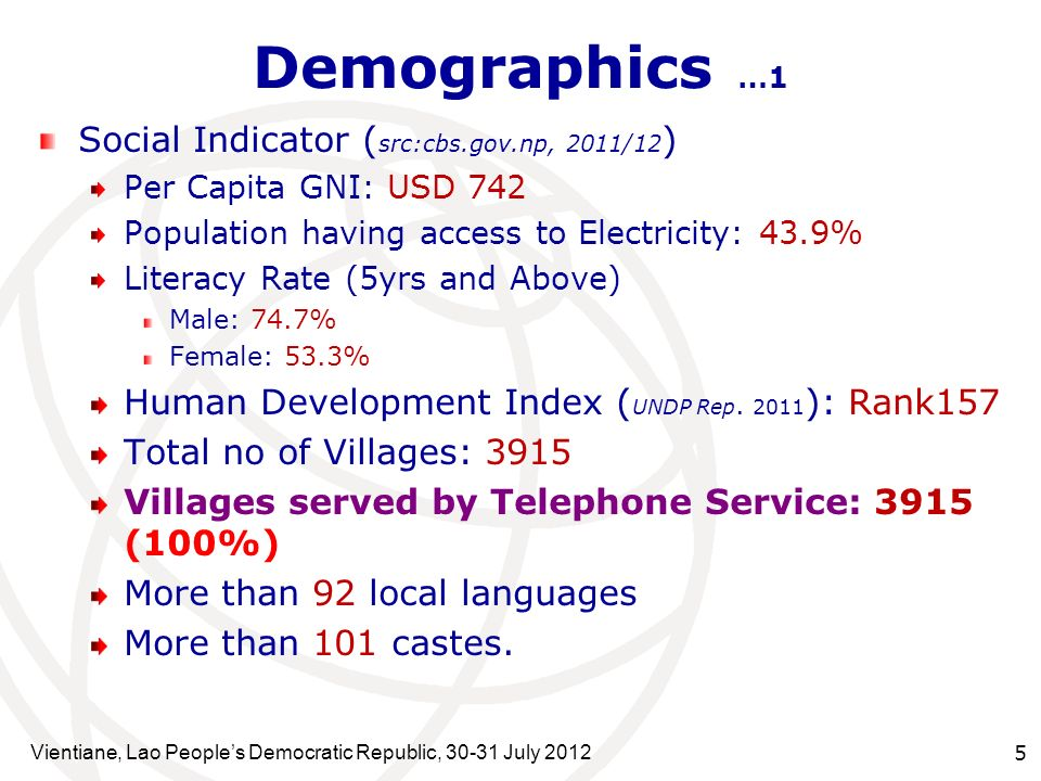 Vientiane, Lao Peoples Democratic Republic, July Demographics …1 Social Indicator ( src:cbs.gov.np, 2011/12 ) Per Capita GNI: USD 742 Population having access to Electricity: 43.9% Literacy Rate (5yrs and Above) Male: 74.7% Female: 53.3% Human Development Index ( UNDP Rep.