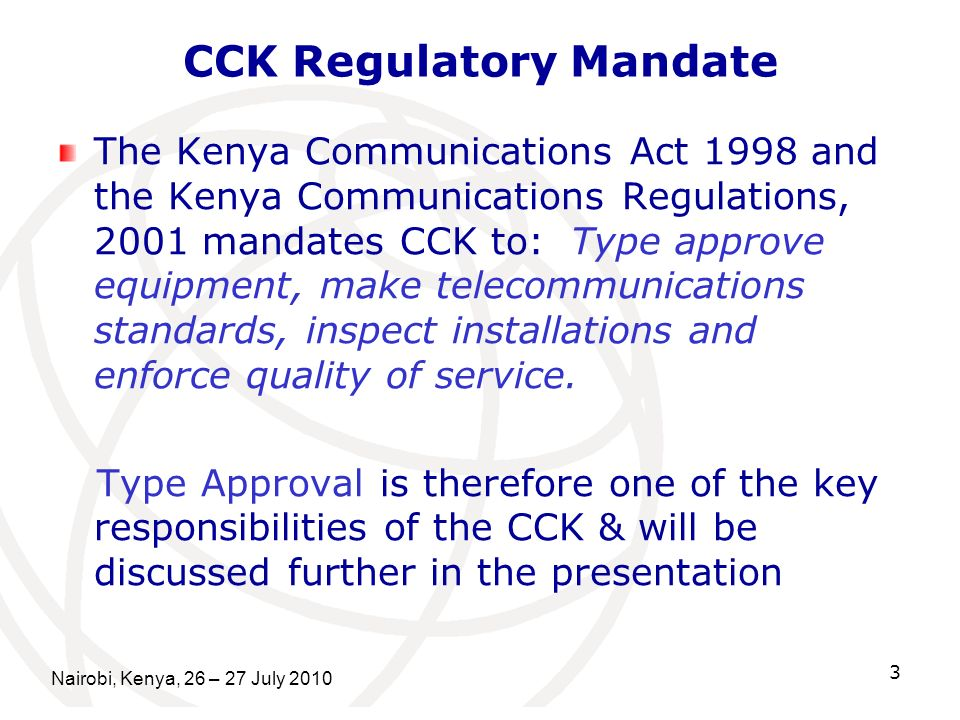 3 CCK Regulatory Mandate The Kenya Communications Act 1998 and the Kenya Communications Regulations, 2001 mandates CCK to: Type approve equipment, make telecommunications standards, inspect installations and enforce quality of service.