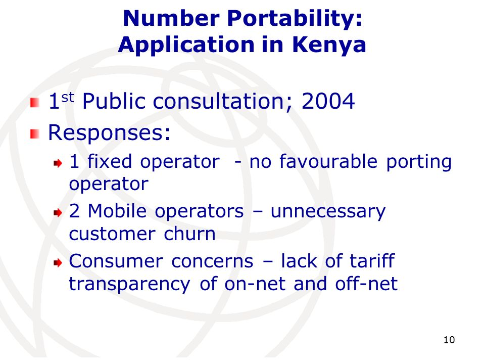 Number Portability: Application in Kenya 1 st Public consultation; 2004 Responses: 1 fixed operator - no favourable porting operator 2 Mobile operators – unnecessary customer churn Consumer concerns – lack of tariff transparency of on-net and off-net 10