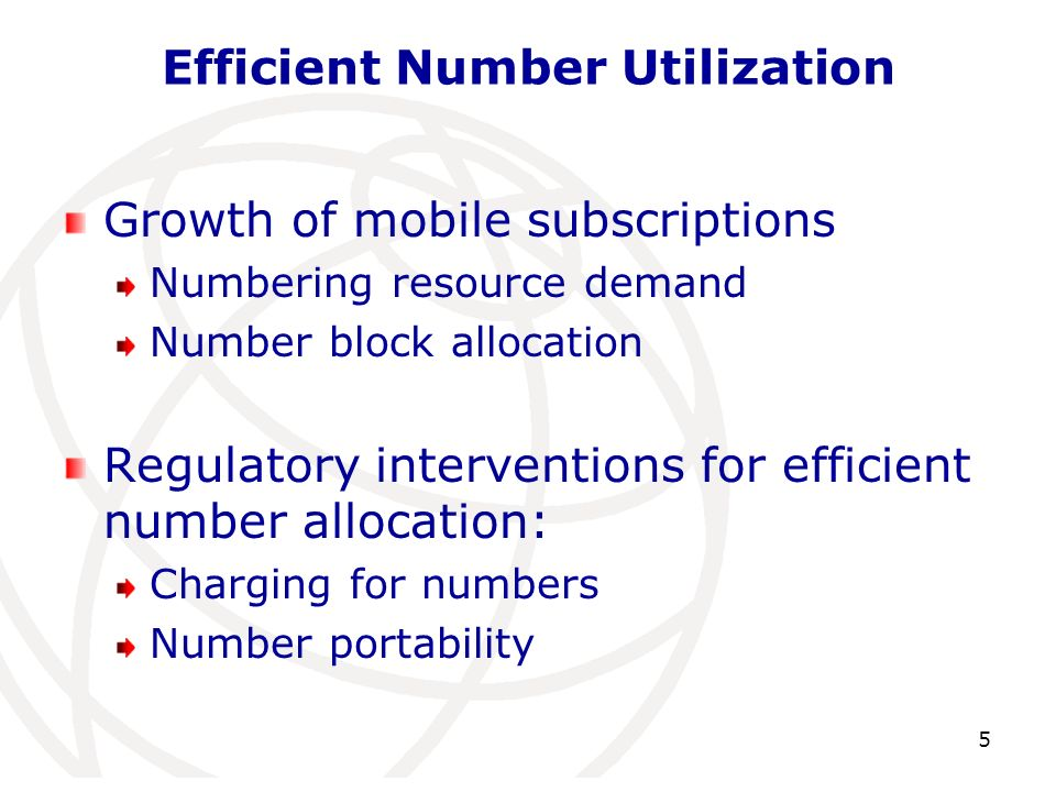 Efficient Number Utilization Growth of mobile subscriptions Numbering resource demand Number block allocation Regulatory interventions for efficient number allocation: Charging for numbers Number portability 5