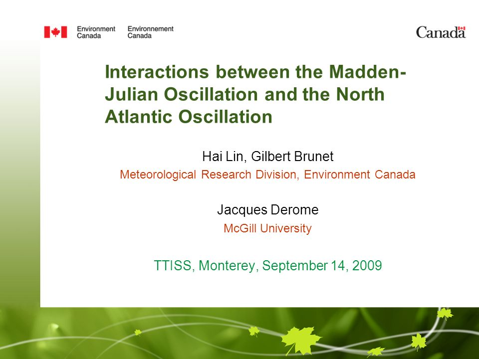 Interactions between the Madden- Julian Oscillation and the North Atlantic Oscillation Hai Lin, Gilbert Brunet Meteorological Research Division, Environment Canada Jacques Derome McGill University TTISS, Monterey, September 14, 2009