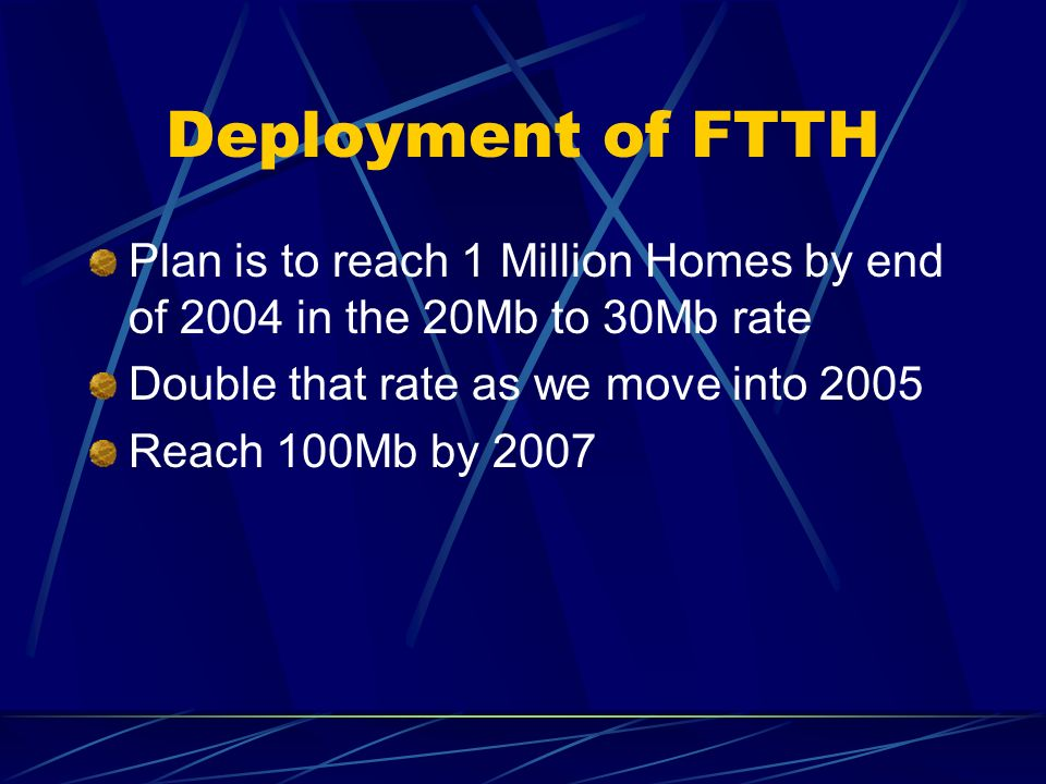 Deployment of FTTH Plan is to reach 1 Million Homes by end of 2004 in the 20Mb to 30Mb rate Double that rate as we move into 2005 Reach 100Mb by 2007