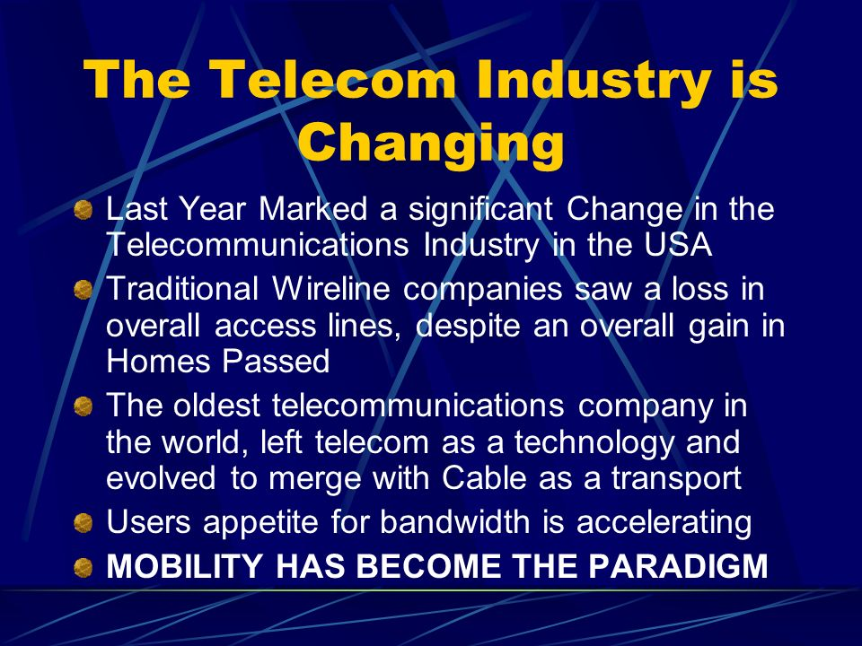 The Telecom Industry is Changing Last Year Marked a significant Change in the Telecommunications Industry in the USA Traditional Wireline companies saw a loss in overall access lines, despite an overall gain in Homes Passed The oldest telecommunications company in the world, left telecom as a technology and evolved to merge with Cable as a transport Users appetite for bandwidth is accelerating MOBILITY HAS BECOME THE PARADIGM