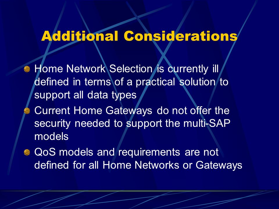 Additional Considerations Home Network Selection is currently ill defined in terms of a practical solution to support all data types Current Home Gateways do not offer the security needed to support the multi-SAP models QoS models and requirements are not defined for all Home Networks or Gateways