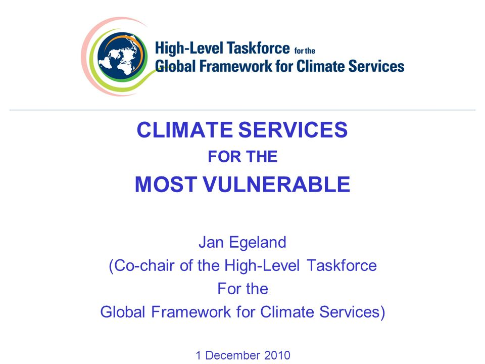 CLIMATE SERVICES FOR THE MOST VULNERABLE Jan Egeland (Co-chair of the High-Level Taskforce For the Global Framework for Climate Services) 1 December 2010