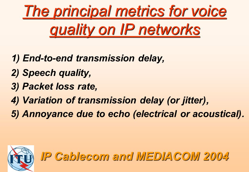 The principal metrics for voice quality on IP networks 1) End-to-end transmission delay, 2) Speech quality, 3) Packet loss rate, 4) Variation of transmission delay (or jitter), 5) Annoyance due to echo (electrical or acoustical).