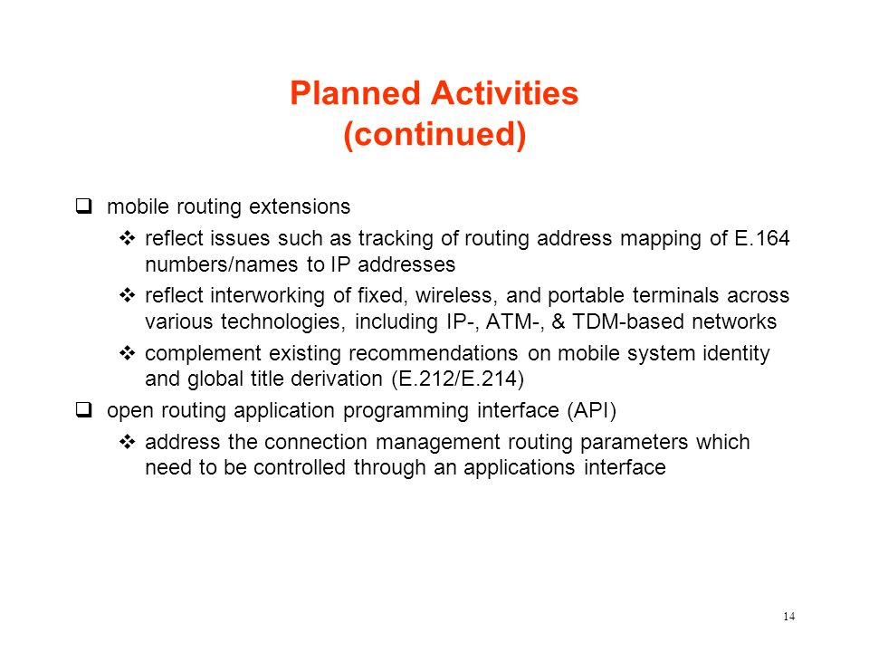 14 Planned Activities (continued) qmobile routing extensions vreflect issues such as tracking of routing address mapping of E.164 numbers/names to IP addresses vreflect interworking of fixed, wireless, and portable terminals across various technologies, including IP-, ATM-, & TDM-based networks vcomplement existing recommendations on mobile system identity and global title derivation (E.212/E.214) qopen routing application programming interface (API) vaddress the connection management routing parameters which need to be controlled through an applications interface