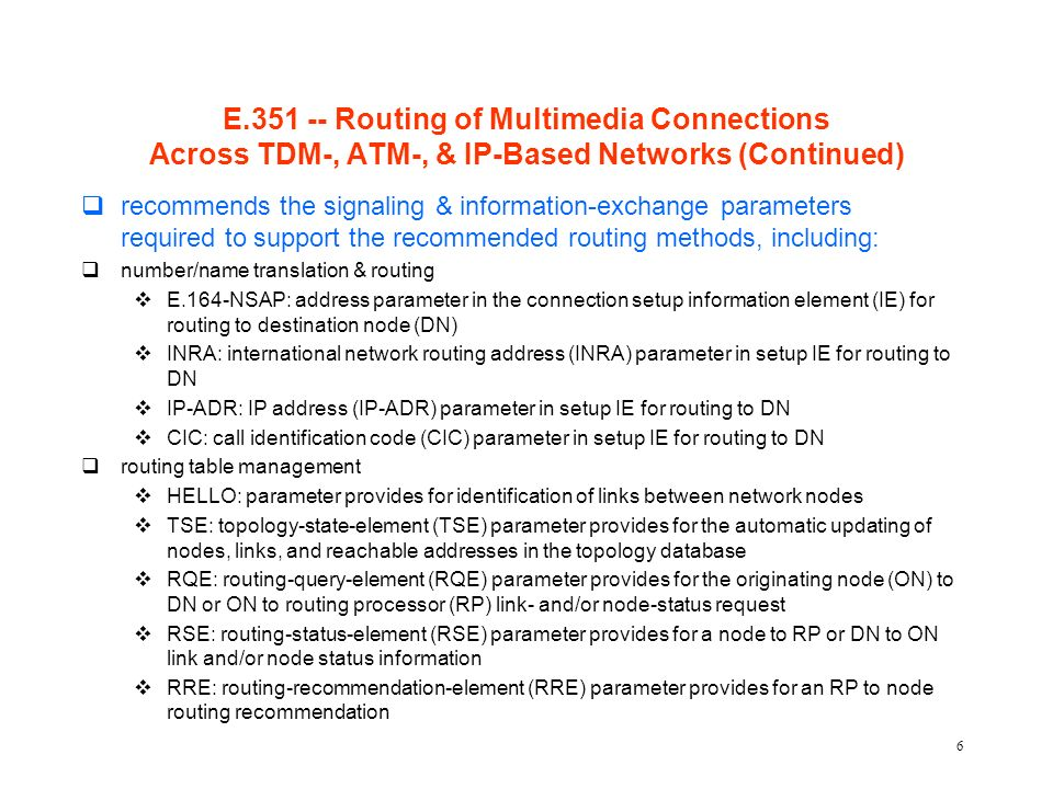 6 E.351 -- Routing of Multimedia Connections Across TDM-, ATM-, & IP-Based Networks (Continued) qrecommends the signaling & information-exchange parameters required to support the recommended routing methods, including: qnumber/name translation & routing vE.164-NSAP: address parameter in the connection setup information element (IE) for routing to destination node (DN) vINRA: international network routing address (INRA) parameter in setup IE for routing to DN vIP-ADR: IP address (IP-ADR) parameter in setup IE for routing to DN vCIC: call identification code (CIC) parameter in setup IE for routing to DN qrouting table management vHELLO: parameter provides for identification of links between network nodes vTSE: topology-state-element (TSE) parameter provides for the automatic updating of nodes, links, and reachable addresses in the topology database vRQE: routing-query-element (RQE) parameter provides for the originating node (ON) to DN or ON to routing processor (RP) link- and/or node-status request vRSE: routing-status-element (RSE) parameter provides for a node to RP or DN to ON link and/or node status information vRRE: routing-recommendation-element (RRE) parameter provides for an RP to node routing recommendation