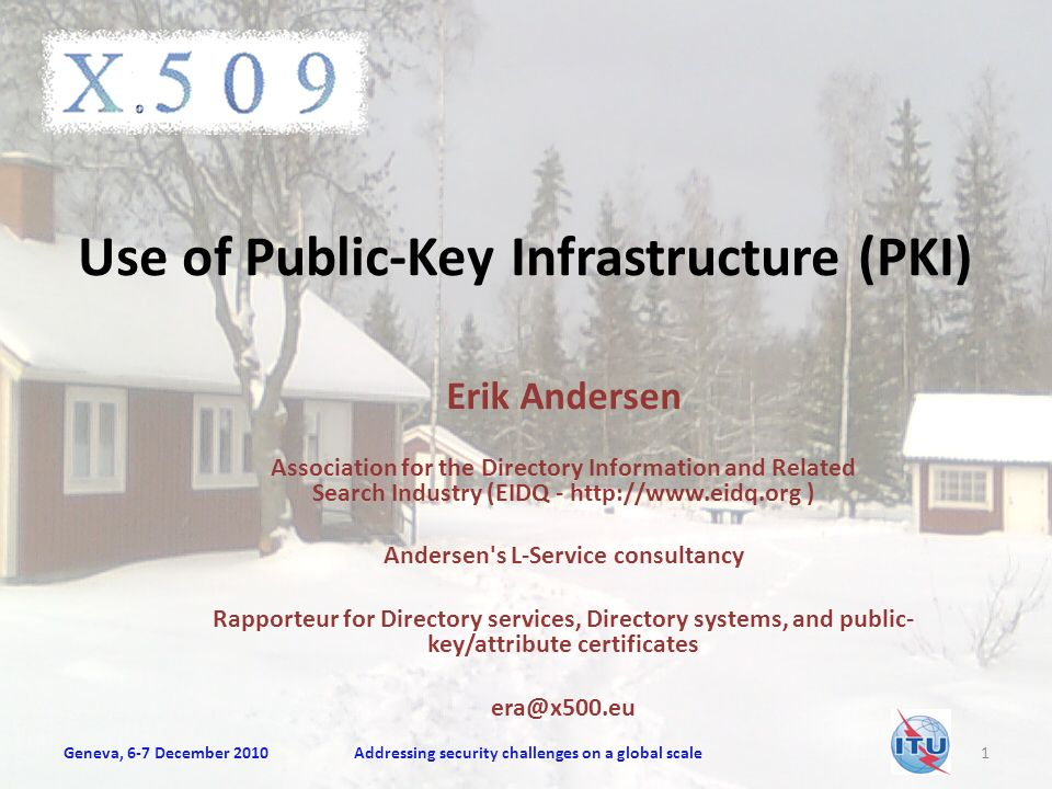 Use of Public-Key Infrastructure (PKI) Erik Andersen Association for the Directory Information and Related Search Industry (EIDQ - http://www.eidq.org ) Andersen s L-Service consultancy Rapporteur for Directory services, Directory systems, and public- key/attribute certificates era@x500.eu Geneva, 6-7 December 2010Addressing security challenges on a global scale1