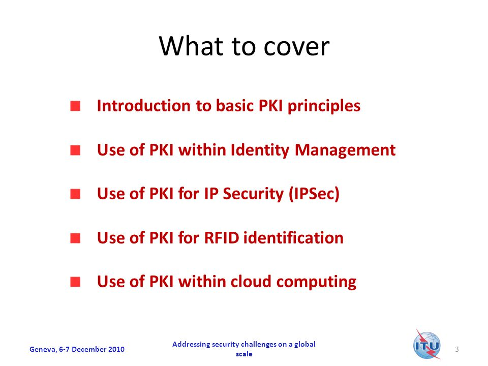 What to cover Introduction to basic PKI principles Use of PKI within Identity Management Use of PKI for IP Security (IPSec) Use of PKI for RFID identification Use of PKI within cloud computing Geneva, 6-7 December 2010 Addressing security challenges on a global scale 3