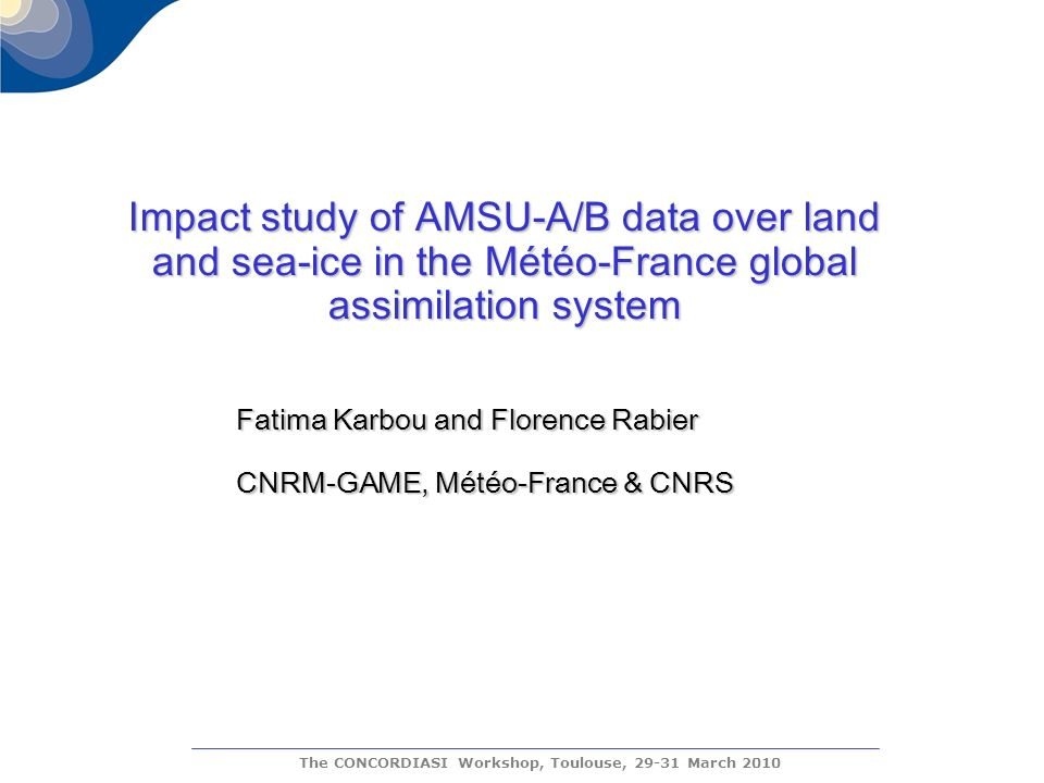 The CONCORDIASI Workshop, Toulouse, 29-31 March 2010 Impact study of AMSU-A/B data over land and sea-ice in the Météo-France global assimilation system Fatima Karbou and Florence Rabier CNRM-GAME, Météo-France & CNRS