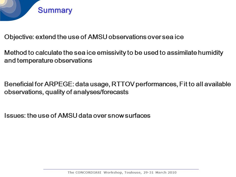 The CONCORDIASI Workshop, Toulouse, 29-31 March 2010 Summary Objective: extend the use of AMSU observations over sea ice Method to calculate the sea ice emissivity to be used to assimilate humidity and temperature observations Beneficial for ARPEGE: data usage, RTTOV performances, Fit to all available observations, quality of analyses/forecasts Issues: the use of AMSU data over snow surfaces