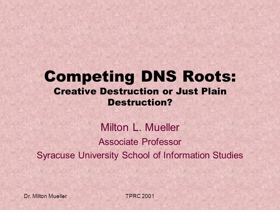 Dr. Milton MuellerTPRC 2001 Competing DNS Roots: Creative Destruction or Just Plain Destruction.