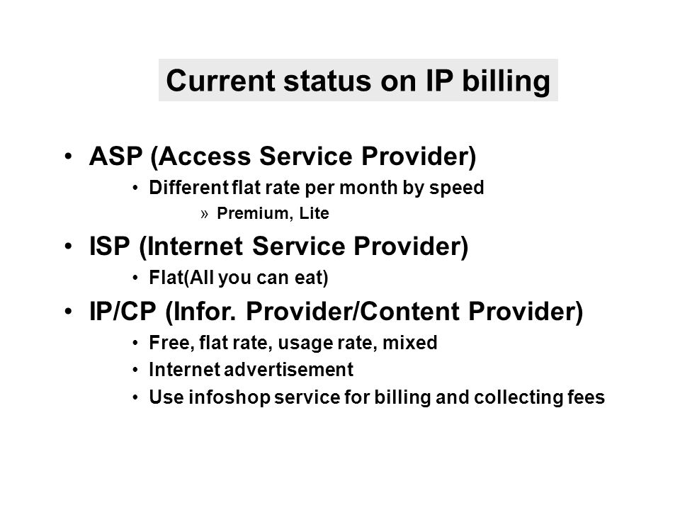 ASP (Access Service Provider) Different flat rate per month by speed »Premium, Lite ISP (Internet Service Provider) Flat(All you can eat) IP/CP (Infor.