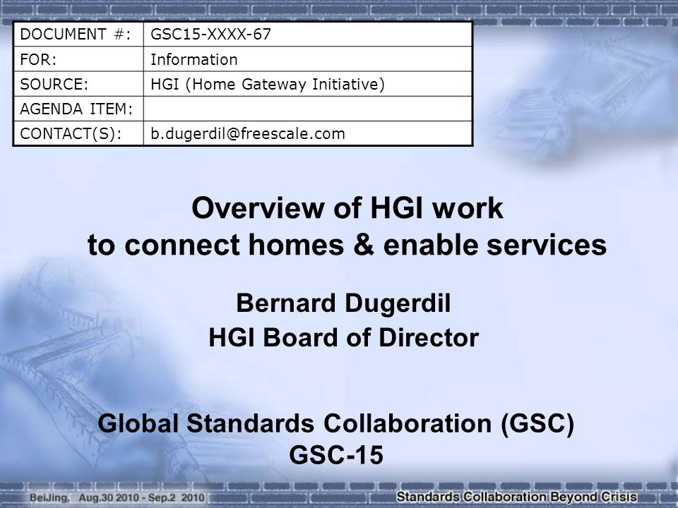 DOCUMENT #:GSC15-XXXX-67 FOR:Information SOURCE:HGI (Home Gateway Initiative) AGENDA ITEM: CONTACT(S):b.dugerdil@freescale.com Overview of HGI work to connect homes & enable services Bernard Dugerdil HGI Board of Director Global Standards Collaboration (GSC) GSC-15