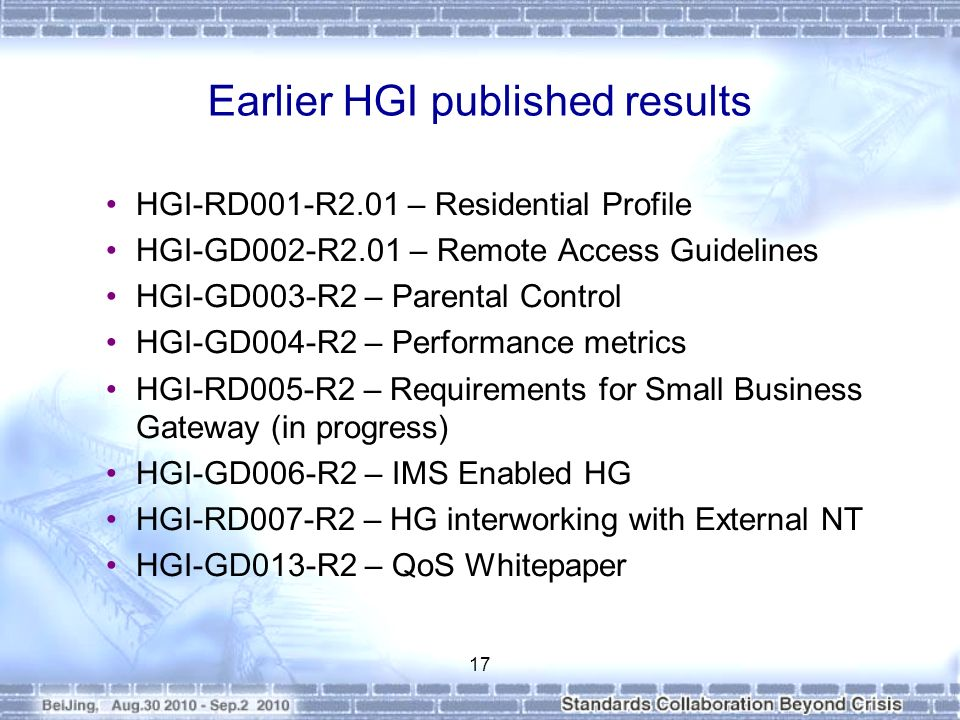 Earlier HGI published results HGI-RD001-R2.01 – Residential Profile HGI-GD002-R2.01 – Remote Access Guidelines HGI-GD003-R2 – Parental Control HGI-GD004-R2 – Performance metrics HGI-RD005-R2 – Requirements for Small Business Gateway (in progress) HGI-GD006-R2 – IMS Enabled HG HGI-RD007-R2 – HG interworking with External NT HGI-GD013-R2 – QoS Whitepaper 17