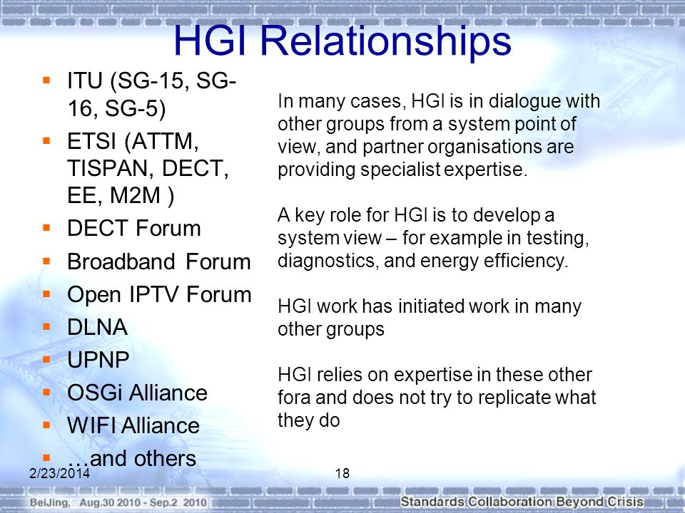 HGI Relationships ITU (SG-15, SG- 16, SG-5) ETSI (ATTM, TISPAN, DECT, EE, M2M ) DECT Forum Broadband Forum Open IPTV Forum DLNA UPNP OSGi Alliance WIFI Alliance …and others 2/23/201418 In many cases, HGI is in dialogue with other groups from a system point of view, and partner organisations are providing specialist expertise.