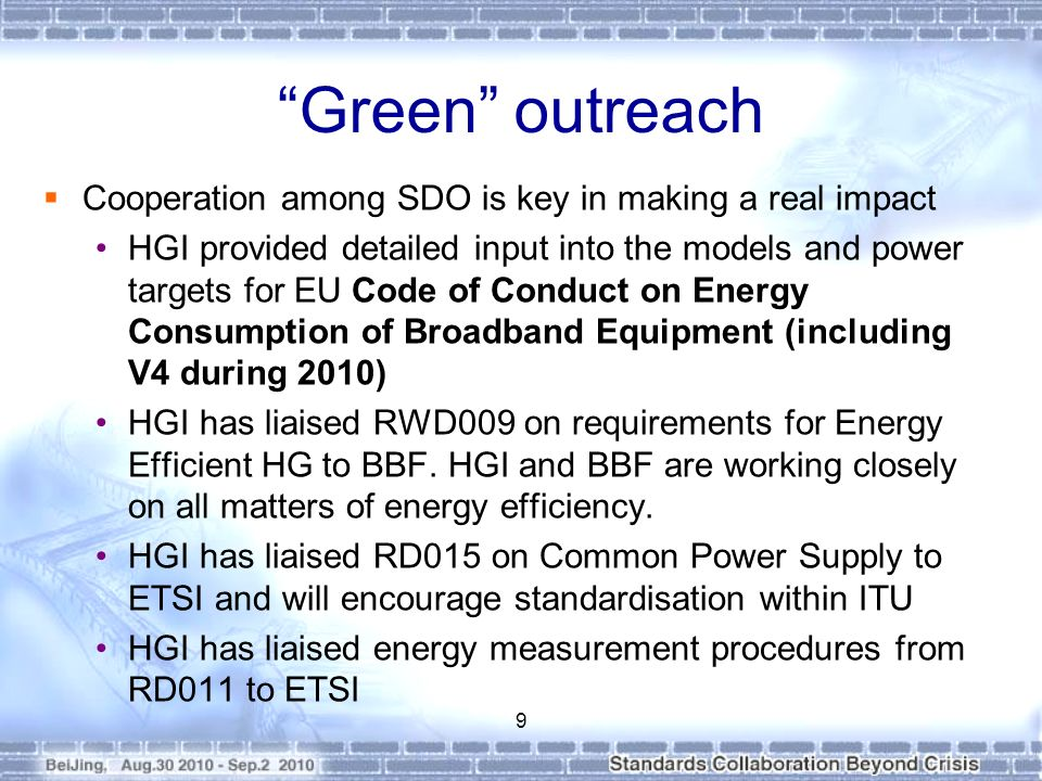 Green outreach Cooperation among SDO is key in making a real impact HGI provided detailed input into the models and power targets for EU Code of Conduct on Energy Consumption of Broadband Equipment (including V4 during 2010) HGI has liaised RWD009 on requirements for Energy Efficient HG to BBF.