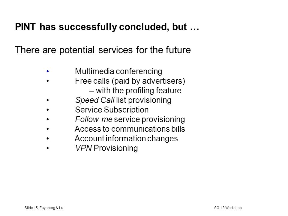 Slide 14, Faynberg & Lu SG 13 Workshop Internet Enhancing PSTN Call Control Internet PINT Gateway PINT Client SIP Requests Request to call Request to fax Request to hear content Future: Request to Conference PSTN/Internet Interworking (PINT) PSTN SCP