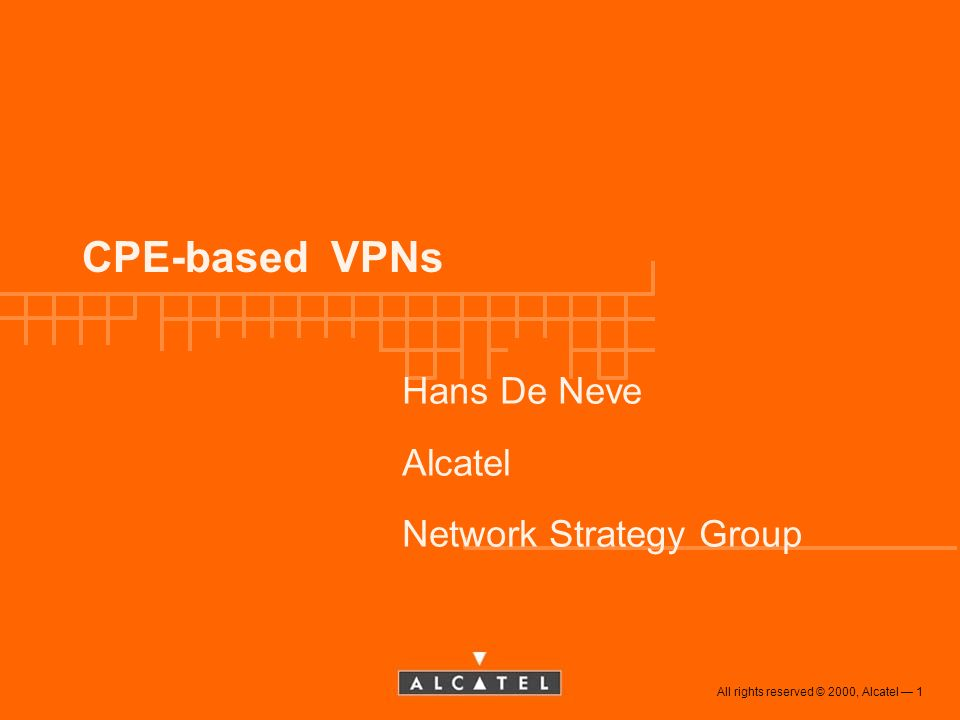 All rights reserved © 2000, Alcatel 1 CPE-based VPNs Hans De Neve Alcatel Network Strategy Group