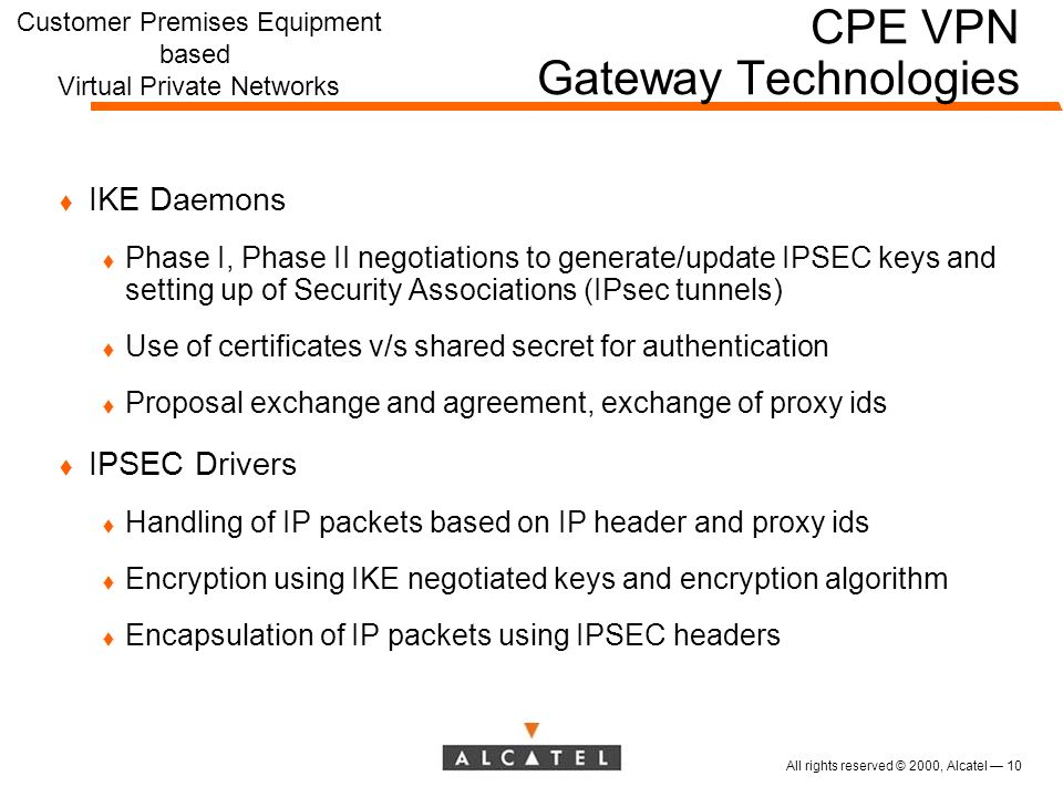 All rights reserved © 2000, Alcatel 10 CPE VPN Gateway Technologies t IKE Daemons t Phase I, Phase II negotiations to generate/update IPSEC keys and setting up of Security Associations (IPsec tunnels) t Use of certificates v/s shared secret for authentication t Proposal exchange and agreement, exchange of proxy ids t IPSEC Drivers t Handling of IP packets based on IP header and proxy ids t Encryption using IKE negotiated keys and encryption algorithm t Encapsulation of IP packets using IPSEC headers Customer Premises Equipment based Virtual Private Networks
