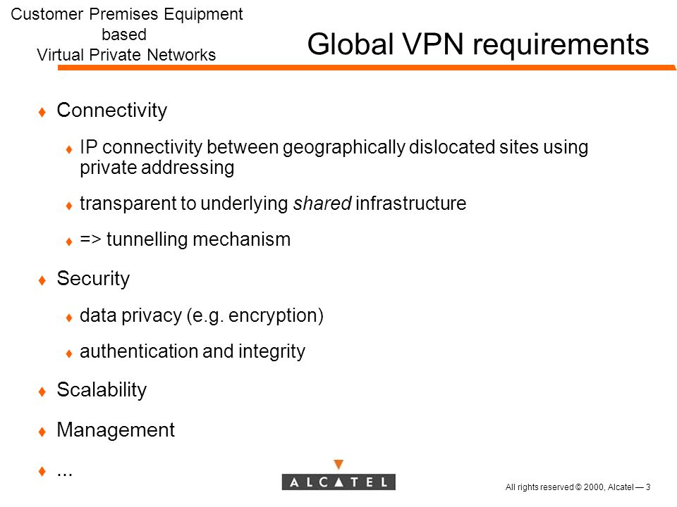 All rights reserved © 2000, Alcatel 3 Global VPN requirements t Connectivity t IP connectivity between geographically dislocated sites using private addressing t transparent to underlying shared infrastructure t => tunnelling mechanism t Security t data privacy (e.g.