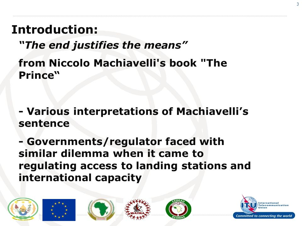 3 Introduction: The end justifies the means from Niccolo Machiavelli s book The Prince - Various interpretations of Machiavellis sentence - Governments/regulator faced with similar dilemma when it came to regulating access to landing stations and international capacity