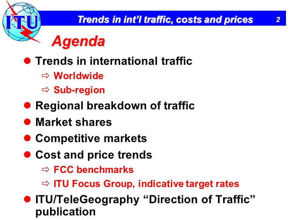 2 Trends in intl traffic, costs and prices Agenda Trends in international traffic Worldwide Sub-region Regional breakdown of traffic Market shares Competitive markets Cost and price trends FCC benchmarks ITU Focus Group, indicative target rates ITU/TeleGeography Direction of Traffic publication