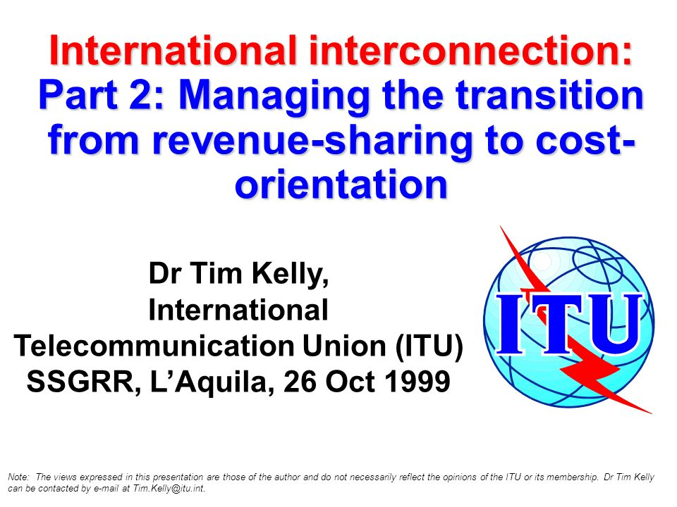International interconnection: Part 2: Managing the transition from revenue-sharing to cost- orientation Dr Tim Kelly, International Telecommunication Union (ITU) SSGRR, LAquila, 26 Oct 1999 Note: The views expressed in this presentation are those of the author and do not necessarily reflect the opinions of the ITU or its membership.
