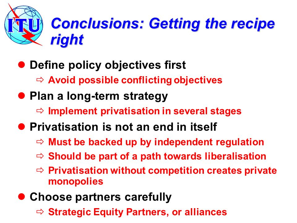 Conclusions: Getting the recipe right Define policy objectives first Avoid possible conflicting objectives Plan a long-term strategy Implement privatisation in several stages Privatisation is not an end in itself Must be backed up by independent regulation Should be part of a path towards liberalisation Privatisation without competition creates private monopolies Choose partners carefully Strategic Equity Partners, or alliances