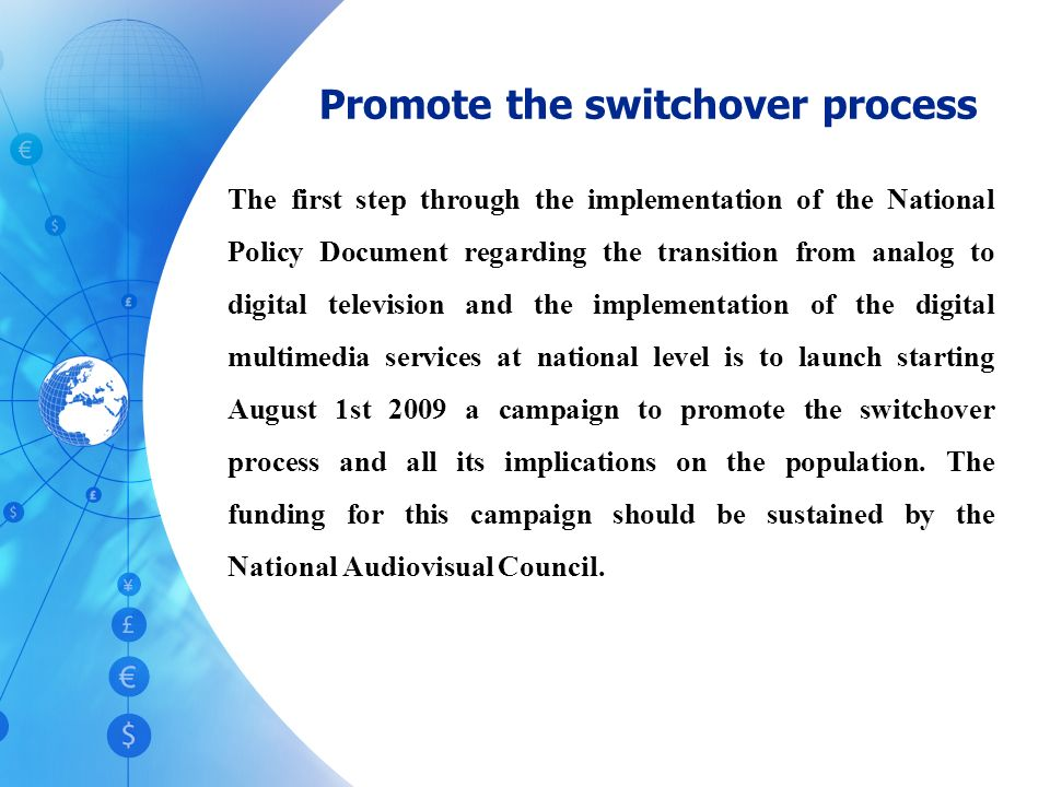 Promote the switchover process The first step through the implementation of the National Policy Document regarding the transition from analog to digital television and the implementation of the digital multimedia services at national level is to launch starting August 1st 2009 a campaign to promote the switchover process and all its implications on the population.