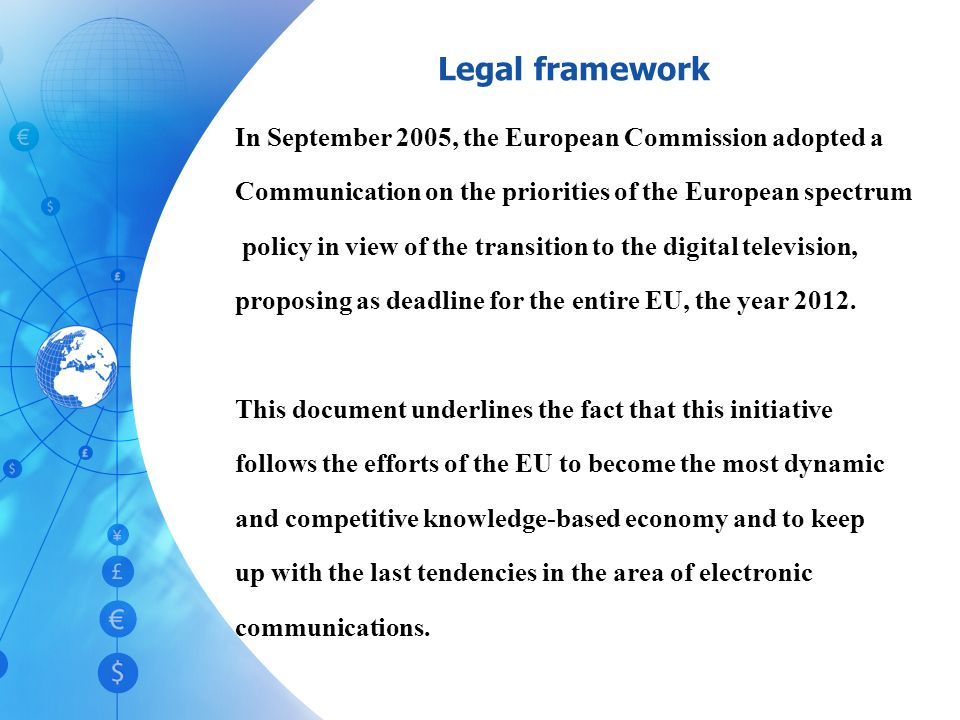 In September 2005, the European Commission adopted a Communication on the priorities of the European spectrum policy in view of the transition to the digital television, proposing as deadline for the entire EU, the year 2012.