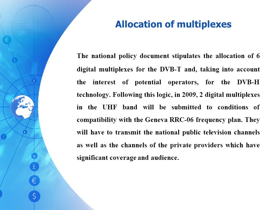 Allocation of multiplexes The national policy document stipulates the allocation of 6 digital multiplexes for the DVB-T and, taking into account the interest of potential operators, for the DVB-H technology.