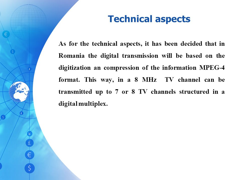 Technical aspects As for the technical aspects, it has been decided that in Romania the digital transmission will be based on the digitization an compression of the information MPEG-4 format.