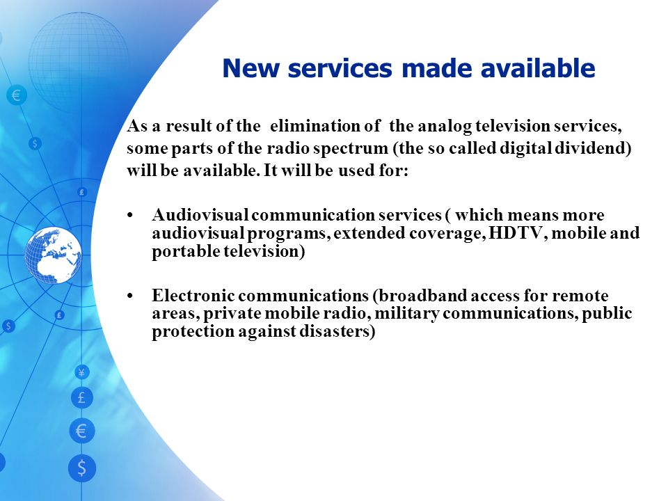 New services made available As a result of the elimination of the analog television services, some parts of the radio spectrum (the so called digital dividend) will be available.