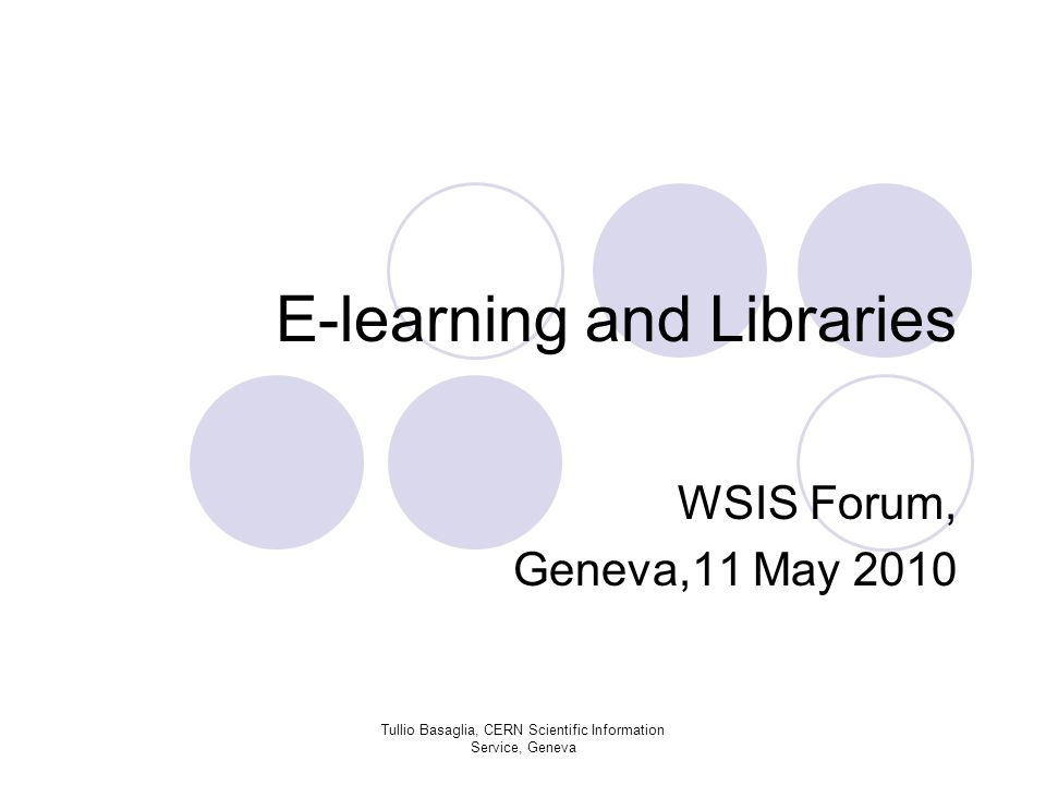 E-learning and Libraries WSIS Forum, Geneva,11 May 2010 Tullio Basaglia, CERN Scientific Information Service, Geneva