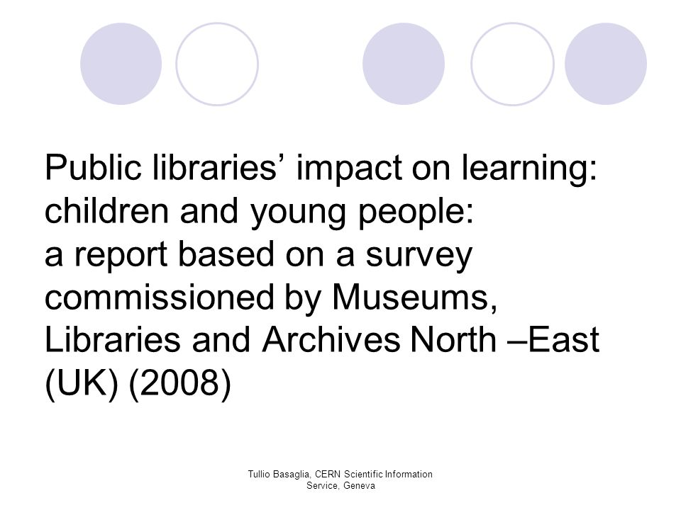 Public libraries impact on learning: children and young people: a report based on a survey commissioned by Museums, Libraries and Archives North –East (UK) (2008) Tullio Basaglia, CERN Scientific Information Service, Geneva