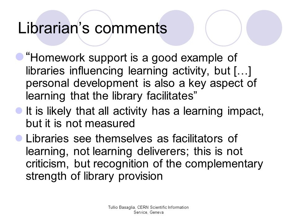 Librarians comments Homework support is a good example of libraries influencing learning activity, but […] personal development is also a key aspect of learning that the library facilitates It is likely that all activity has a learning impact, but it is not measured Libraries see themselves as facilitators of learning, not learning deliverers; this is not criticism, but recognition of the complementary strength of library provision Tullio Basaglia, CERN Scientific Information Service, Geneva
