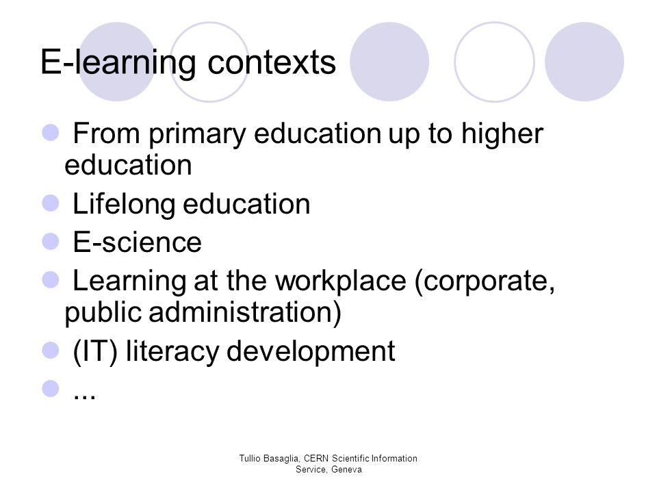 E-learning contexts From primary education up to higher education Lifelong education E-science Learning at the workplace (corporate, public administration) (IT) literacy development...