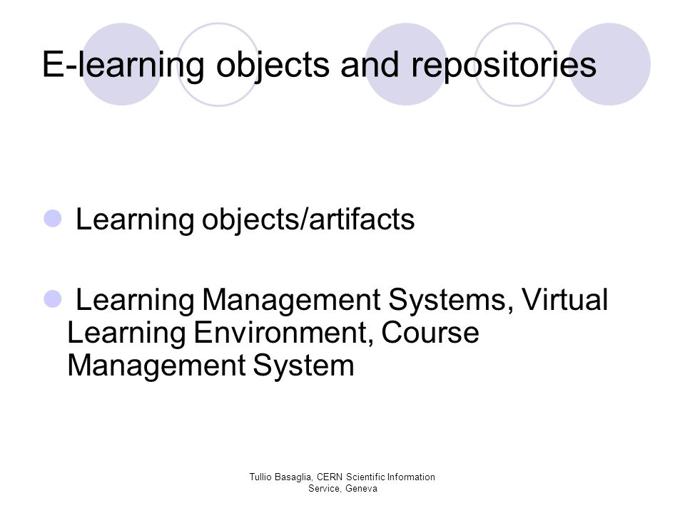E-learning objects and repositories Learning objects/artifacts Learning Management Systems, Virtual Learning Environment, Course Management System Tullio Basaglia, CERN Scientific Information Service, Geneva