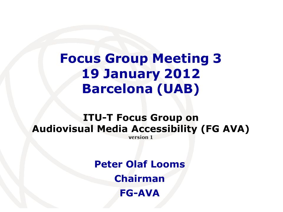International Telecommunication Union Focus Group Meeting 3 19 January 2012 Barcelona (UAB) Peter Olaf Looms Chairman FG-AVA ITU-T Focus Group on Audiovisual Media Accessibility (FG AVA) version 1