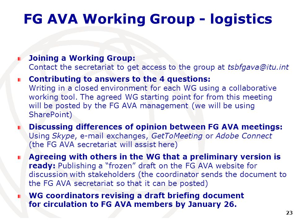 23 International Telecommunication Union FG AVA Working Group - logistics Joining a Working Group: Contact the secretariat to get access to the group at tsbfgava@itu.int Contributing to answers to the 4 questions: Writing in a closed environment for each WG using a collaborative working tool.
