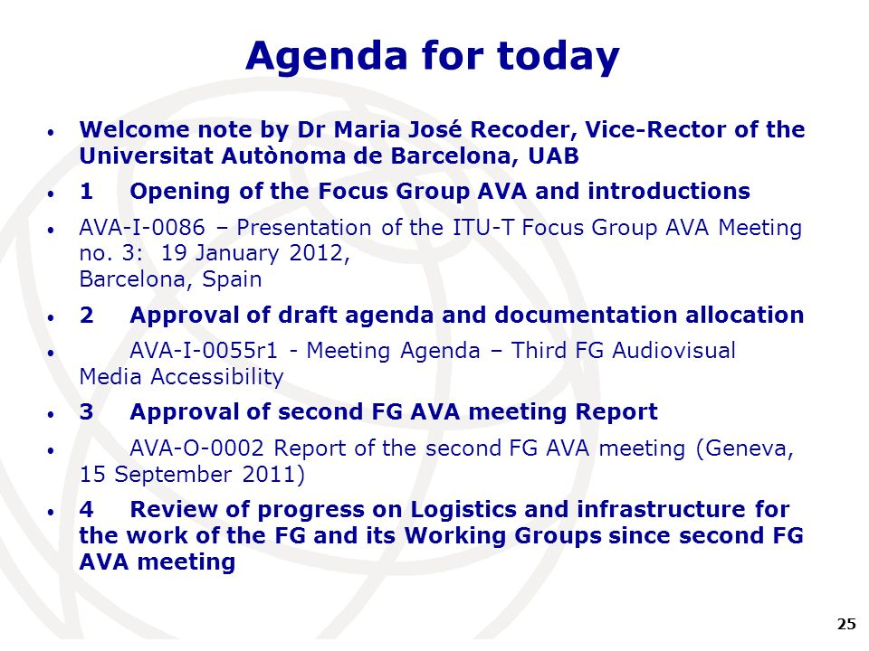 25 International Telecommunication Union Agenda for today Welcome note by Dr Maria José Recoder, Vice-Rector of the Universitat Autònoma de Barcelona, UAB 1 Opening of the Focus Group AVA and introductions AVA-I-0086 – Presentation of the ITU-T Focus Group AVA Meeting no.