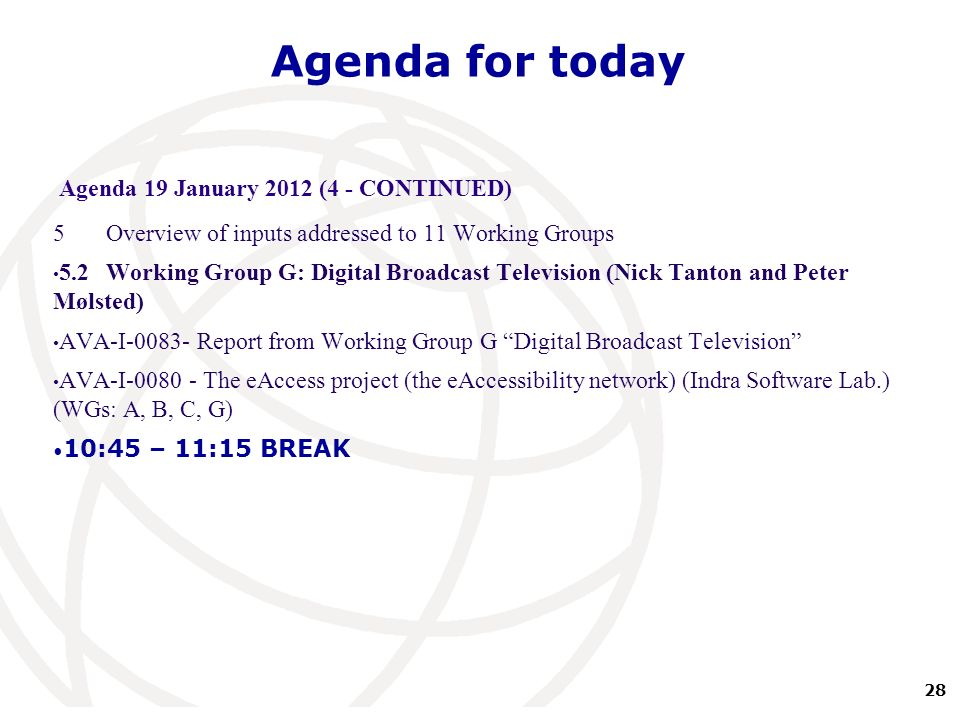 28 International Telecommunication Union Agenda for today Agenda 19 January 2012 (4 - CONTINUED) 5Overview of inputs addressed to 11 Working Groups 5.2Working Group G: Digital Broadcast Television (Nick Tanton and Peter Mølsted) AVA-I-0083- Report from Working Group G Digital Broadcast Television AVA-I-0080 - The eAccess project (the eAccessibility network) (Indra Software Lab.) (WGs: A, B, C, G) 10:45 – 11:15 BREAK