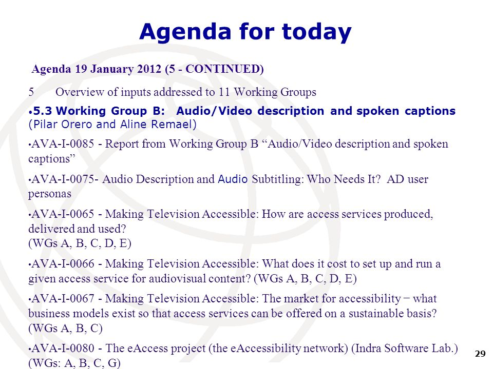 29 International Telecommunication Union Agenda for today Agenda 19 January 2012 (5 - CONTINUED) 5Overview of inputs addressed to 11 Working Groups 5.3Working Group B: Audio/Video description and spoken captions (Pilar Orero and Aline Remael) AVA-I-0085 - Report from Working Group B Audio/Video description and spoken captions AVA-I-0075- Audio Description and Audio Subtitling: Who Needs It.