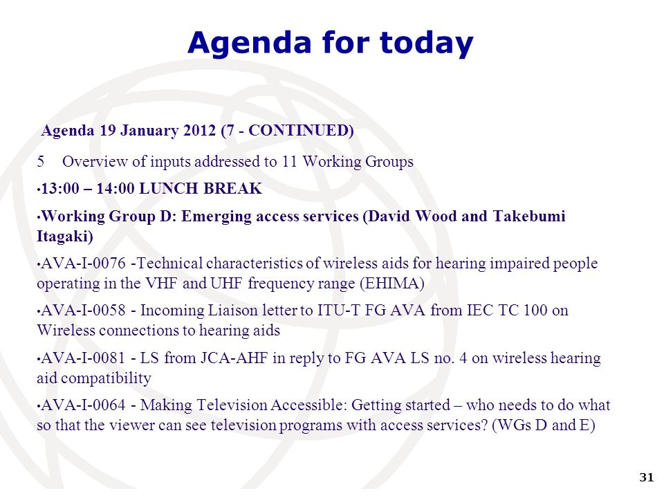 31 International Telecommunication Union Agenda for today Agenda 19 January 2012 (7 - CONTINUED) 5Overview of inputs addressed to 11 Working Groups 13:00 – 14:00 LUNCH BREAK Working Group D: Emerging access services (David Wood and Takebumi Itagaki) AVA-I-0076 -Technical characteristics of wireless aids for hearing impaired people operating in the VHF and UHF frequency range (EHIMA) AVA-I-0058 - Incoming Liaison letter to ITU-T FG AVA from IEC TC 100 on Wireless connections to hearing aids AVA-I-0081 - LS from JCA-AHF in reply to FG AVA LS no.