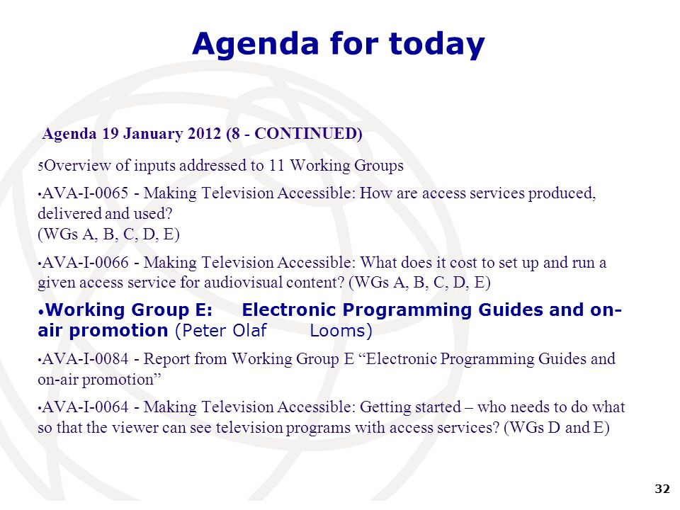 32 International Telecommunication Union Agenda for today Agenda 19 January 2012 (8 - CONTINUED) 5 Overview of inputs addressed to 11 Working Groups AVA-I-0065 - Making Television Accessible: How are access services produced, delivered and used.